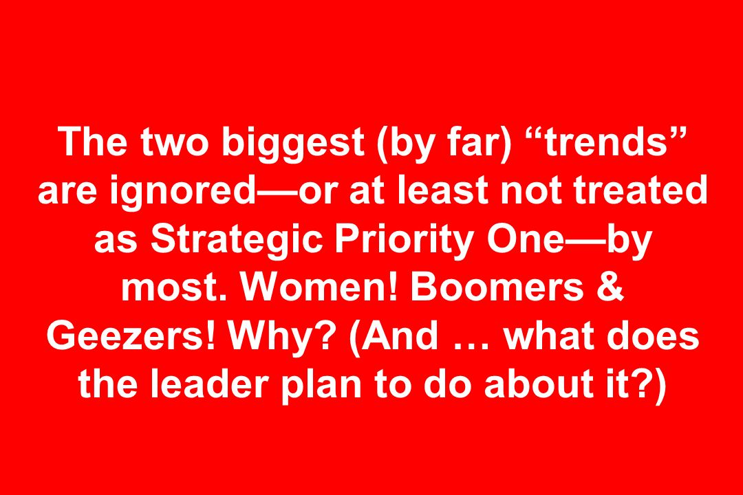 The two biggest (by far) trends are ignoredor at least not treated as Strategic Priority Oneby most. Women! Boomers & Geezers! Why? (And … what does t