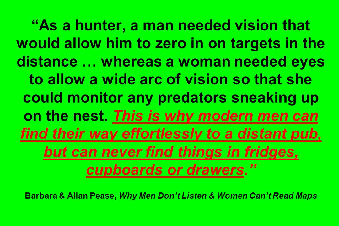 As a hunter, a man needed vision that would allow him to zero in on targets in the distance … whereas a woman needed eyes to allow a wide arc of visio