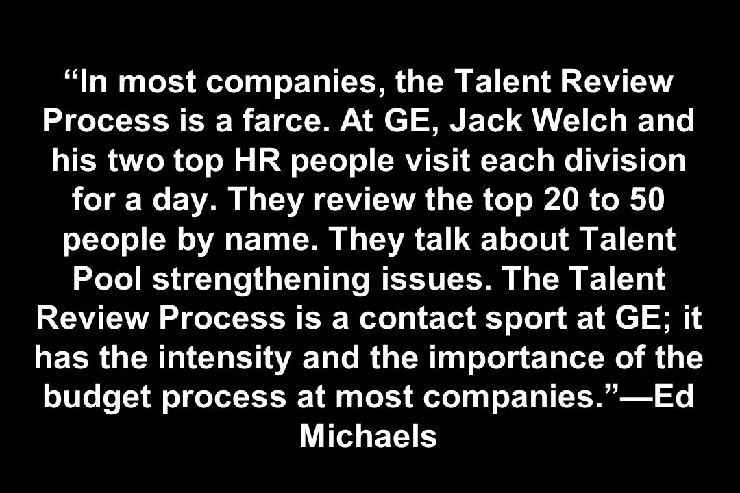 In most companies, the Talent Review Process is a farce. At GE, Jack Welch and his two top HR people visit each division for a day. They review the to
