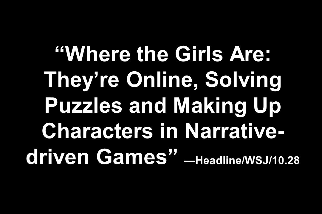 Where the Girls Are: Theyre Online, Solving Puzzles and Making Up Characters in Narrative- driven Games Headline/WSJ/10.28