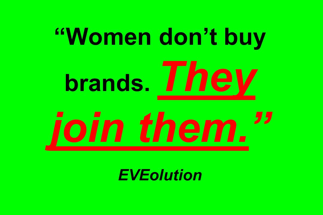 Women dont buy brands. They join them. EVEolution