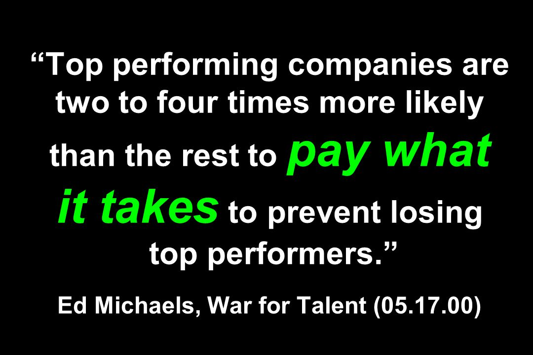 Top performing companies are two to four times more likely than the rest to pay what it takes to prevent losing top performers. Ed Michaels, War for T