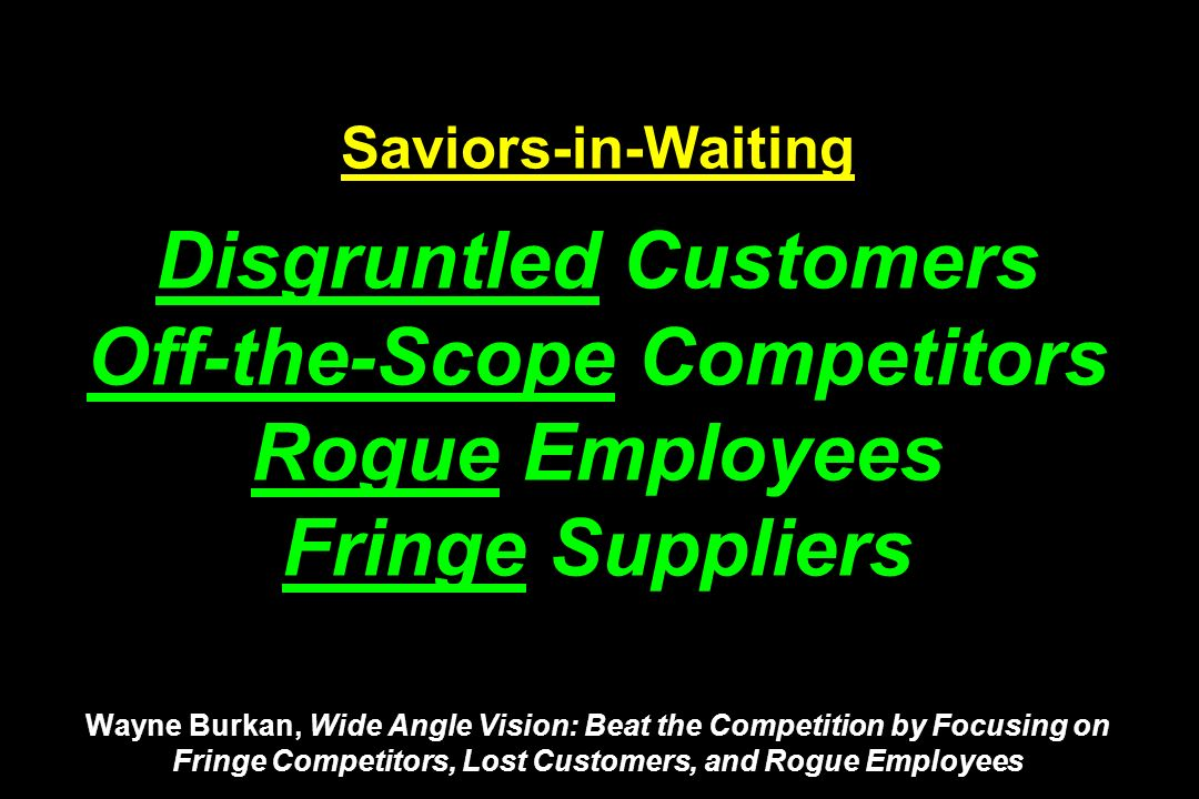 Saviors-in-Waiting Disgruntled Customers Off-the-Scope Competitors Rogue Employees Fringe Suppliers Wayne Burkan, Wide Angle Vision: Beat the Competit
