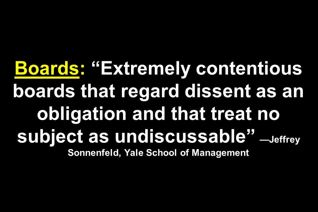 Boards: Extremely contentious boards that regard dissent as an obligation and that treat no subject as undiscussable Jeffrey Sonnenfeld, Yale School o