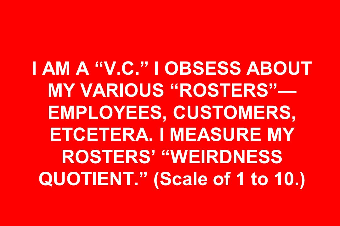 I AM A V.C. I OBSESS ABOUT MY VARIOUS ROSTERS EMPLOYEES, CUSTOMERS, ETCETERA. I MEASURE MY ROSTERS WEIRDNESS QUOTIENT. (Scale of 1 to 10.)