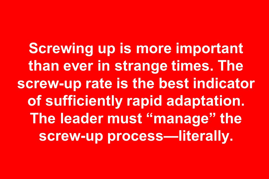 Screwing up is more important than ever in strange times. The screw-up rate is the best indicator of sufficiently rapid adaptation. The leader must ma