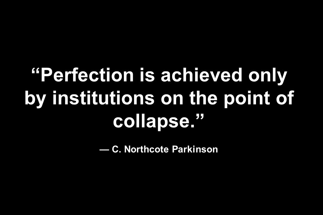 Perfection is achieved only by institutions on the point of collapse. C. Northcote Parkinson
