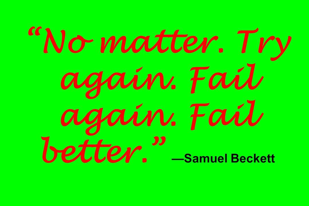 No matter. Try again. Fail again. Fail better. Samuel Beckett