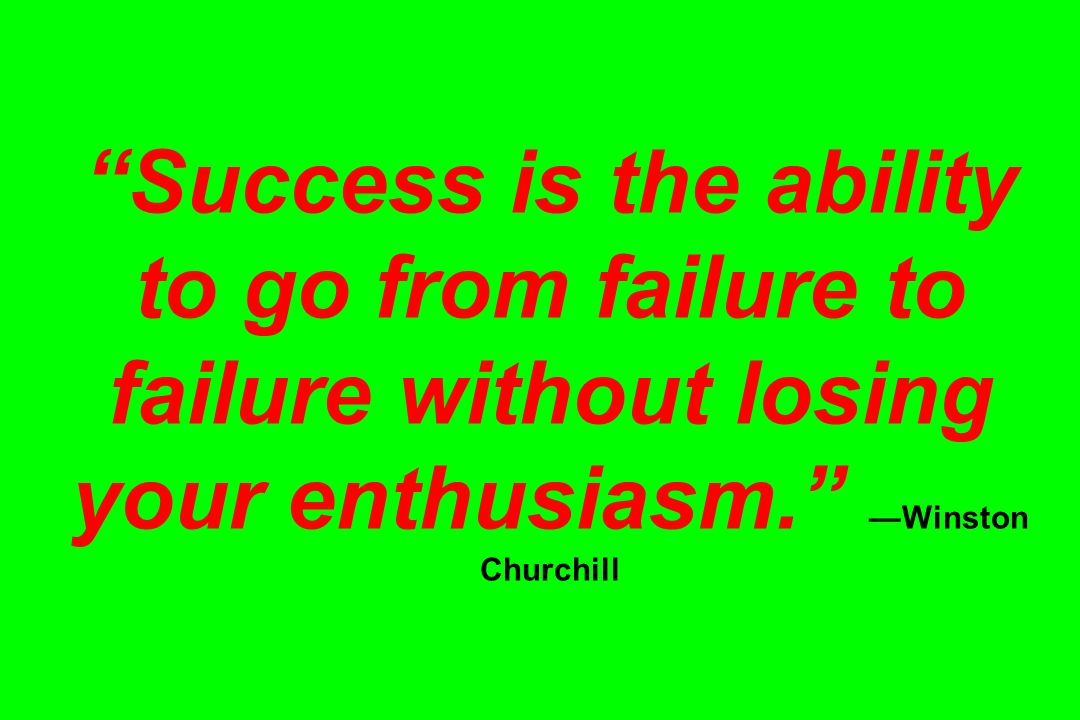 Success is the ability to go from failure to failure without losing your enthusiasm.Winston Churchill