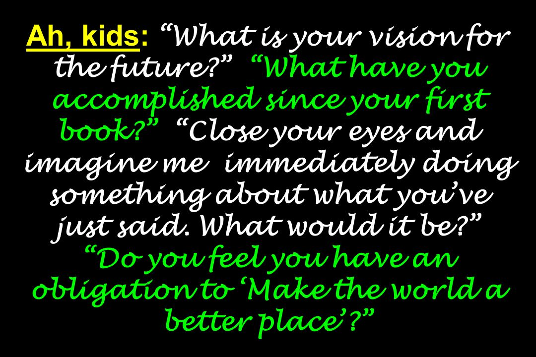 Ah, kids: What is your vision for the future? What have you accomplished since your first book? Close your eyes and imagine me immediately doing somet