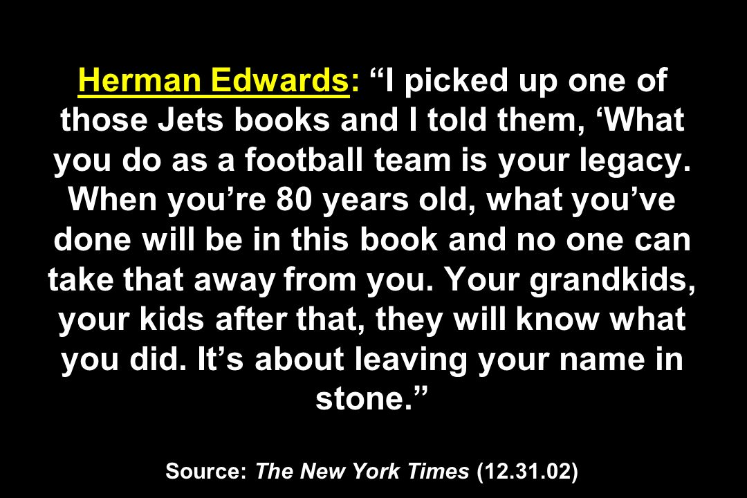 Herman Edwards: I picked up one of those Jets books and I told them, What you do as a football team is your legacy. When youre 80 years old, what youv