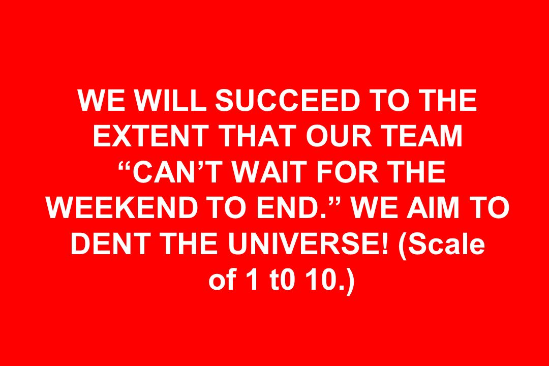 WE WILL SUCCEED TO THE EXTENT THAT OUR TEAM CANT WAIT FOR THE WEEKEND TO END. WE AIM TO DENT THE UNIVERSE! (Scale of 1 t0 10.)
