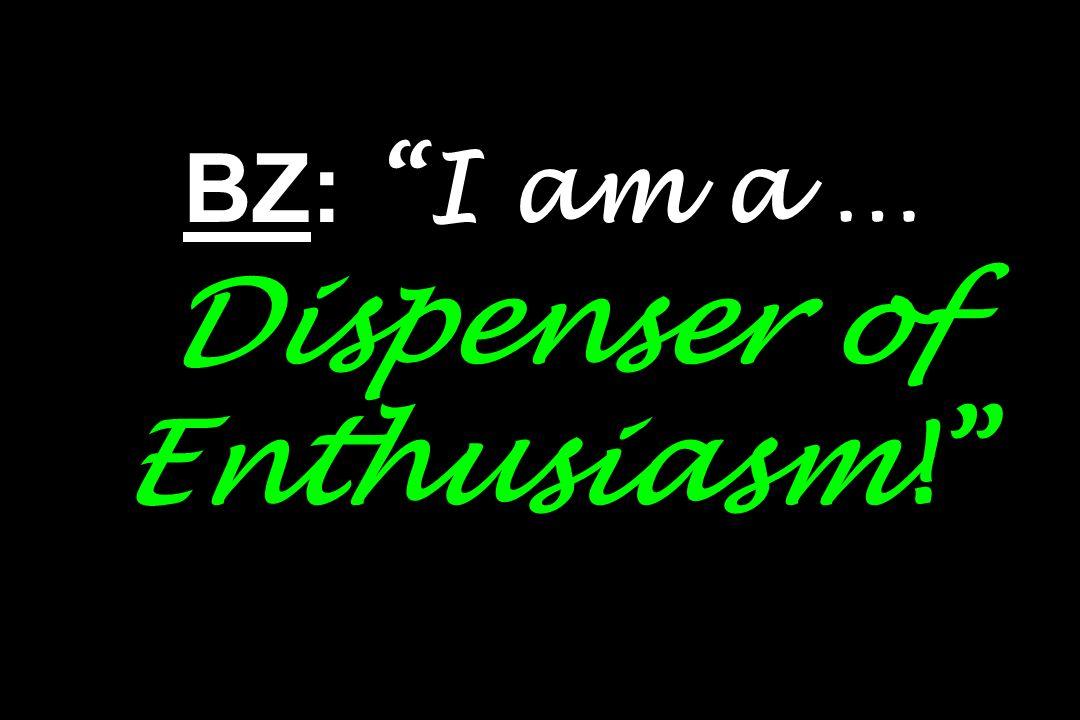 BZ: I am a … Dispenser of Enthusiasm!