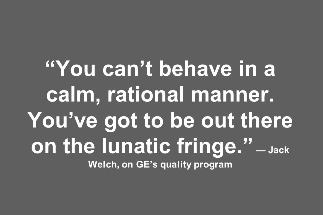 You cant behave in a calm, rational manner. Youve got to be out there on the lunatic fringe. Jack Welch, on GEs quality program