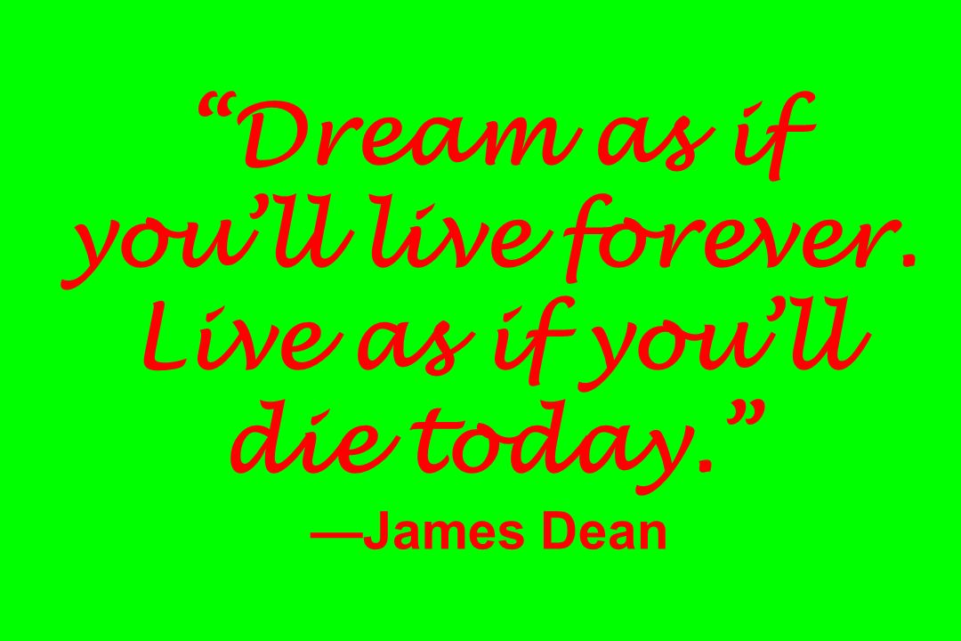 Dream as if youll live forever. Live as if youll die today. James Dean