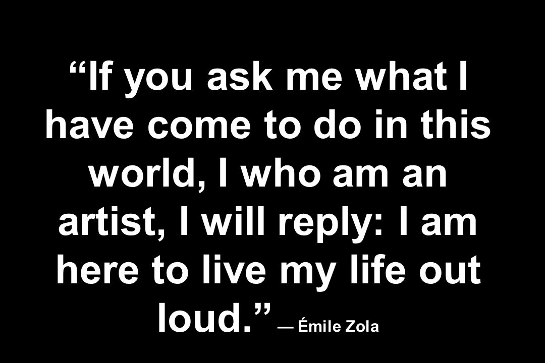 If you ask me what I have come to do in this world, I who am an artist, I will reply: I am here to live my life out loud. Émile Zola