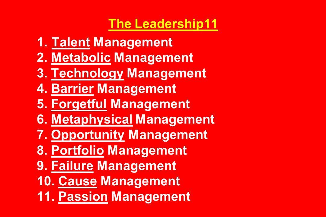 The Leadership11 1. Talent Management 2. Metabolic Management 3. Technology Management 4. Barrier Management 5. Forgetful Management 6. Metaphysical M