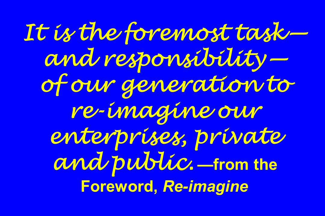It is the foremost task and responsibility of our generation to re-imagine our enterprises, private and public. from the Foreword, Re-imagine