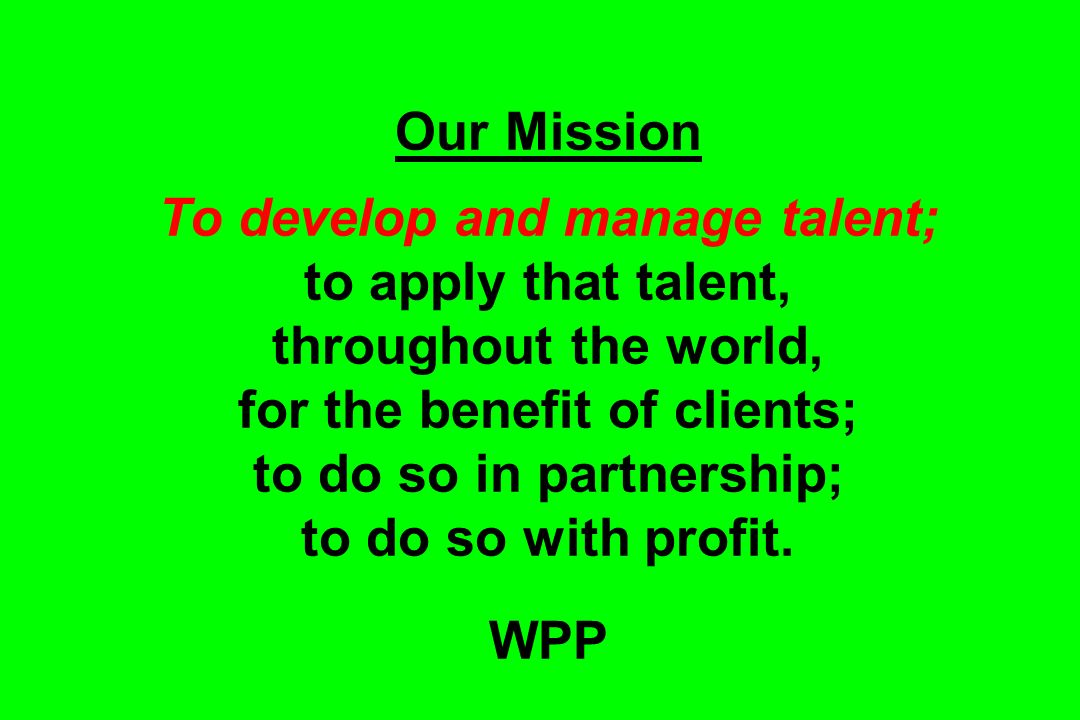 Our Mission To develop and manage talent; to apply that talent, throughout the world, for the benefit of clients; to do so in partnership; to do so wi