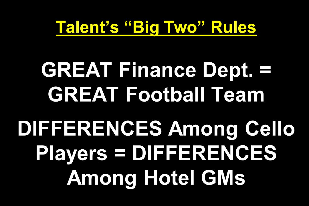 Talents Big Two Rules GREAT Finance Dept. = GREAT Football Team DIFFERENCES Among Cello Players = DIFFERENCES Among Hotel GMs