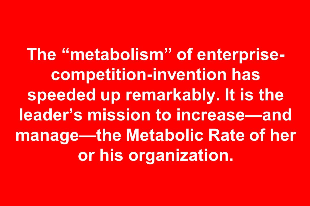 The metabolism of enterprise- competition-invention has speeded up remarkably. It is the leaders mission to increaseand managethe Metabolic Rate of he