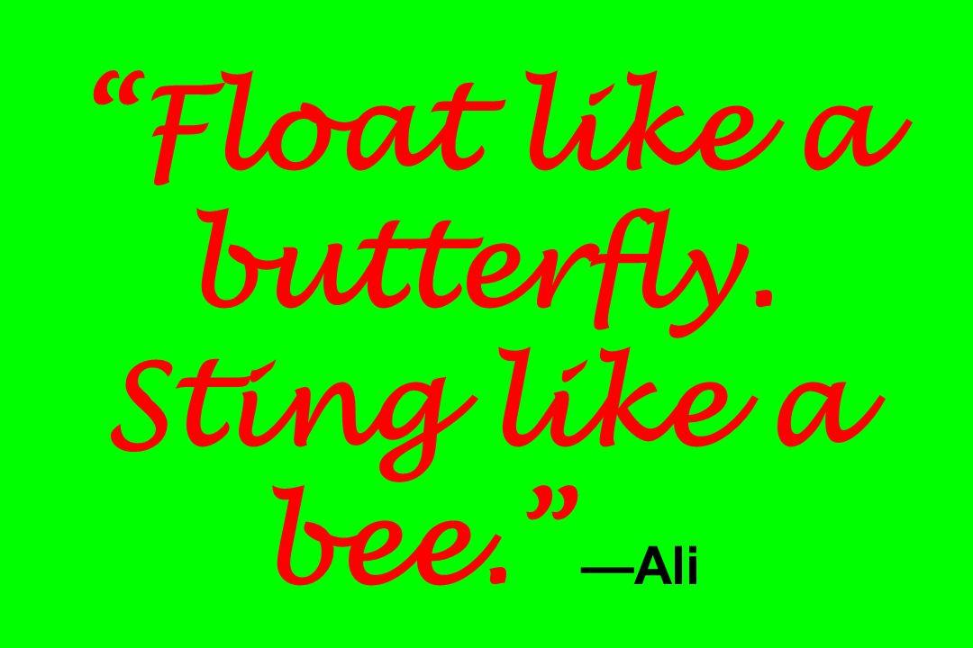 Float like a butterfly. Sting like a bee. Ali