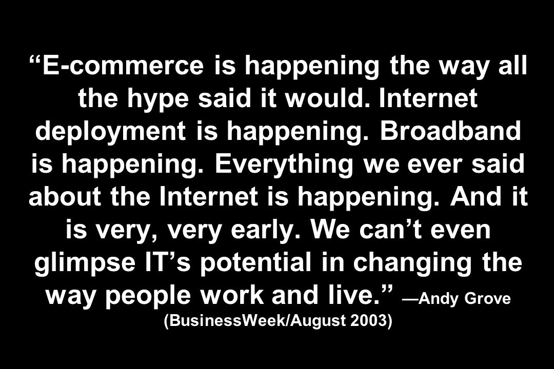 E-commerce is happening the way all the hype said it would. Internet deployment is happening. Broadband is happening. Everything we ever said about th