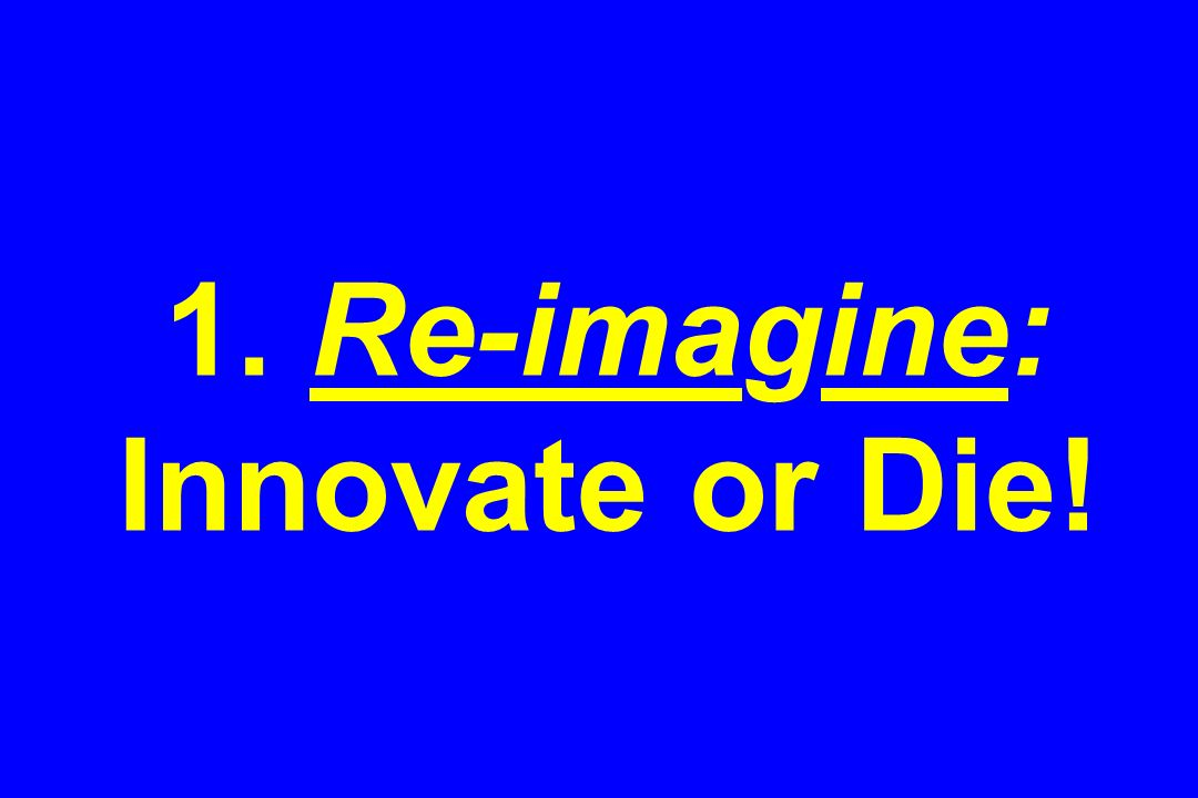 1. Re-imagine: Innovate or Die!