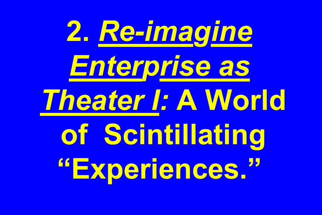2. Re-imagine Enterprise as Theater I: A World of Scintillating Experiences.