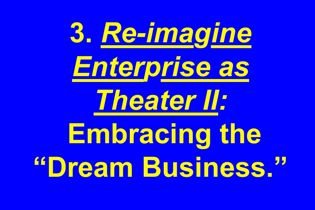 3. Re-imagine Enterprise as Theater II: Embracing the Dream Business.