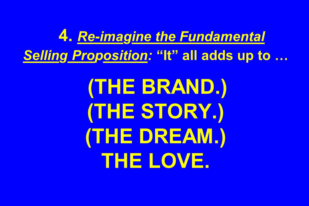 4. Re-imagine the Fundamental Selling Proposition: It all adds up to … (THE BRAND.) (THE STORY.) (THE DREAM.) THE LOVE.