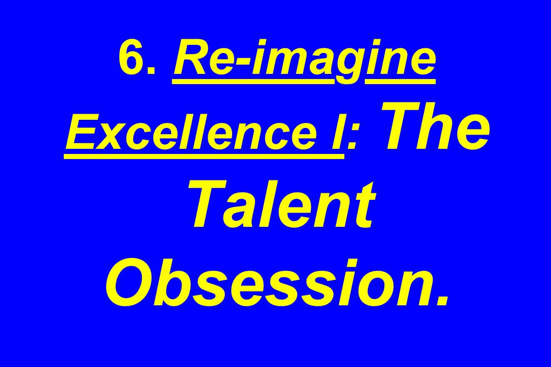 6. Re-imagine Excellence I: The Talent Obsession.