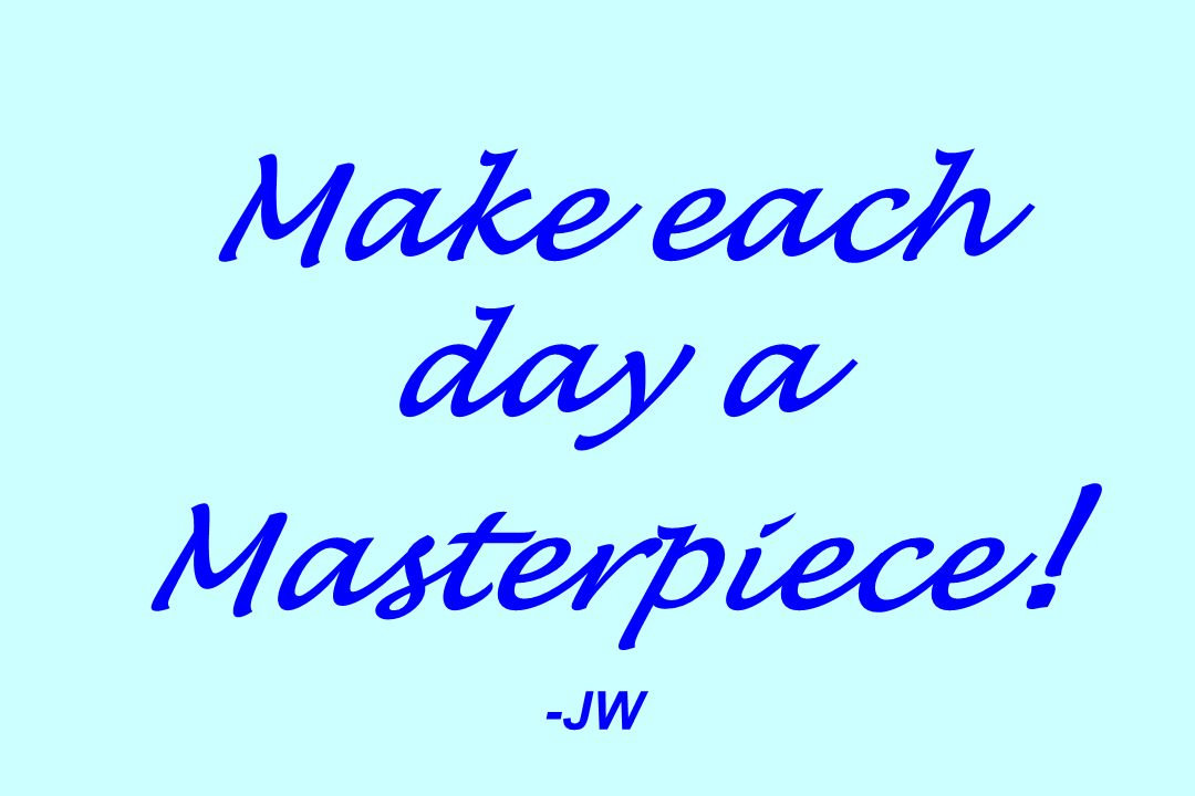 Make each day a Masterpiece ! -JW