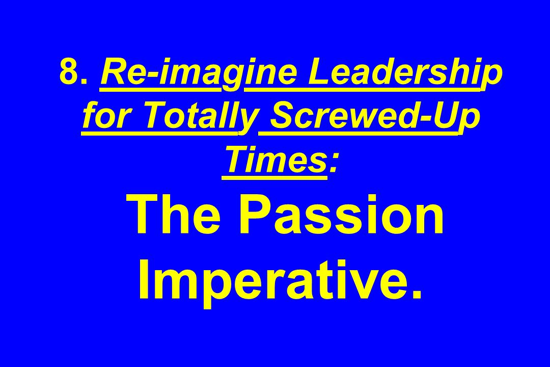 8. Re-imagine Leadership for Totally Screwed-Up Times: The Passion Imperative.