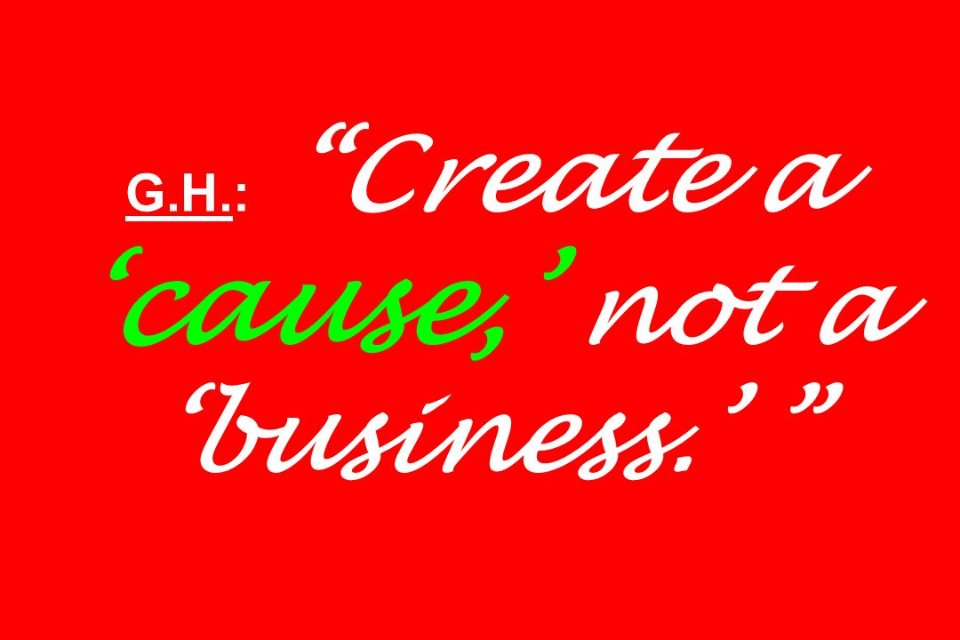 G.H.: Create a cause, not a business.