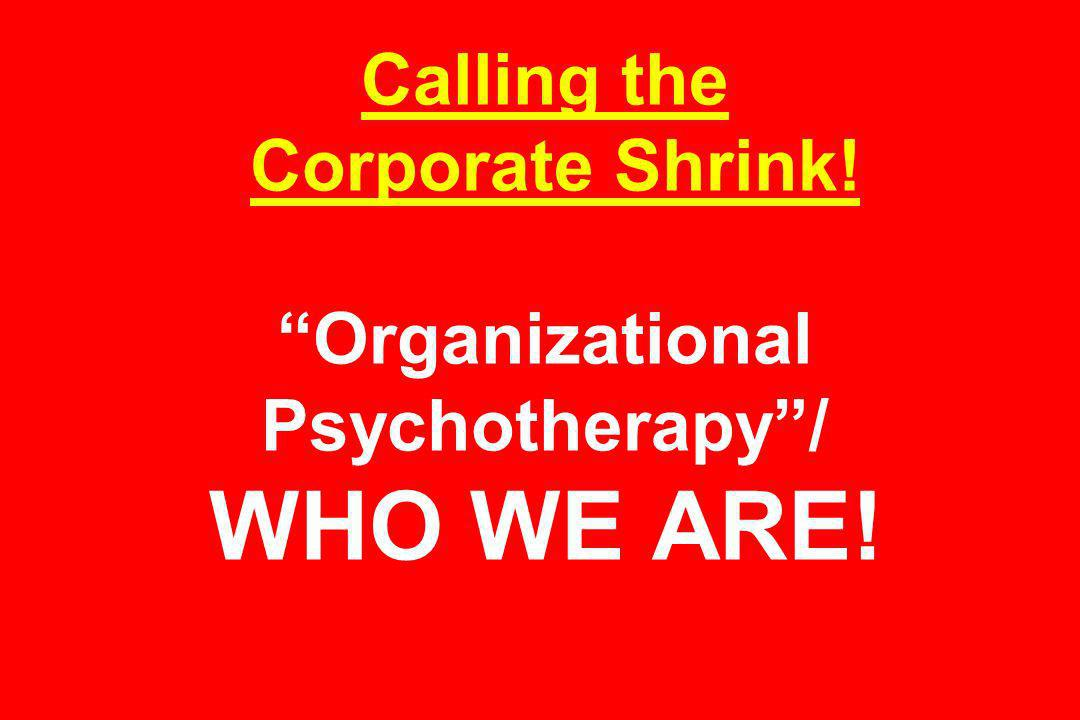Calling the Corporate Shrink! Organizational Psychotherapy/ WHO WE ARE!