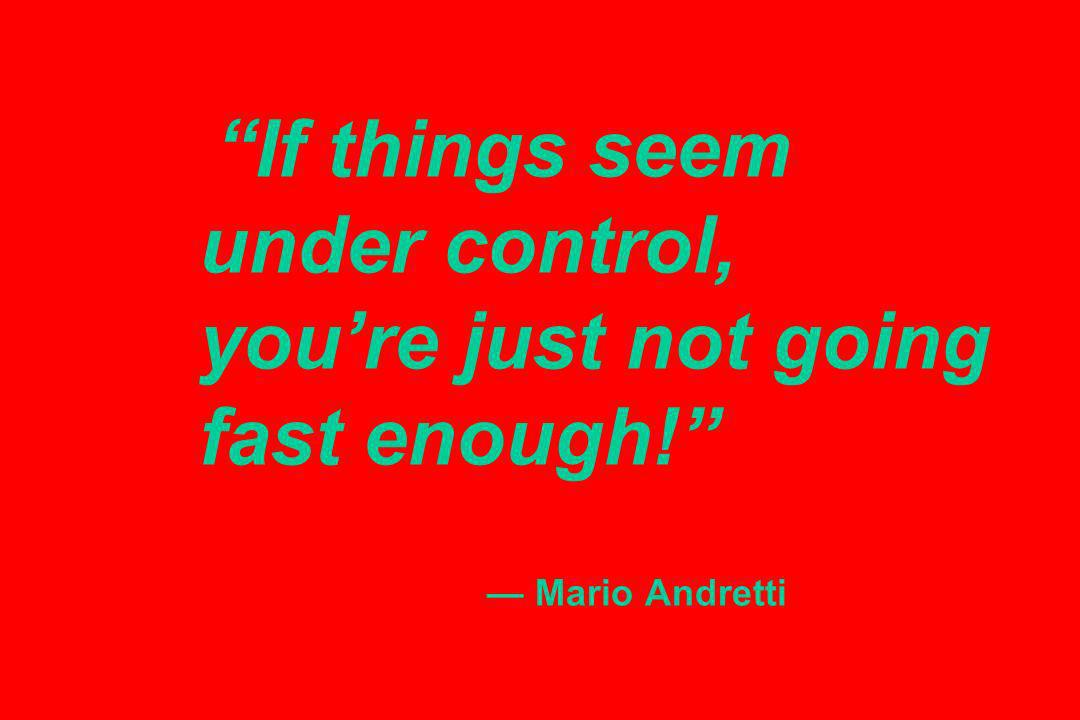 If things seem under control, youre just not going fast enough! Mario Andretti