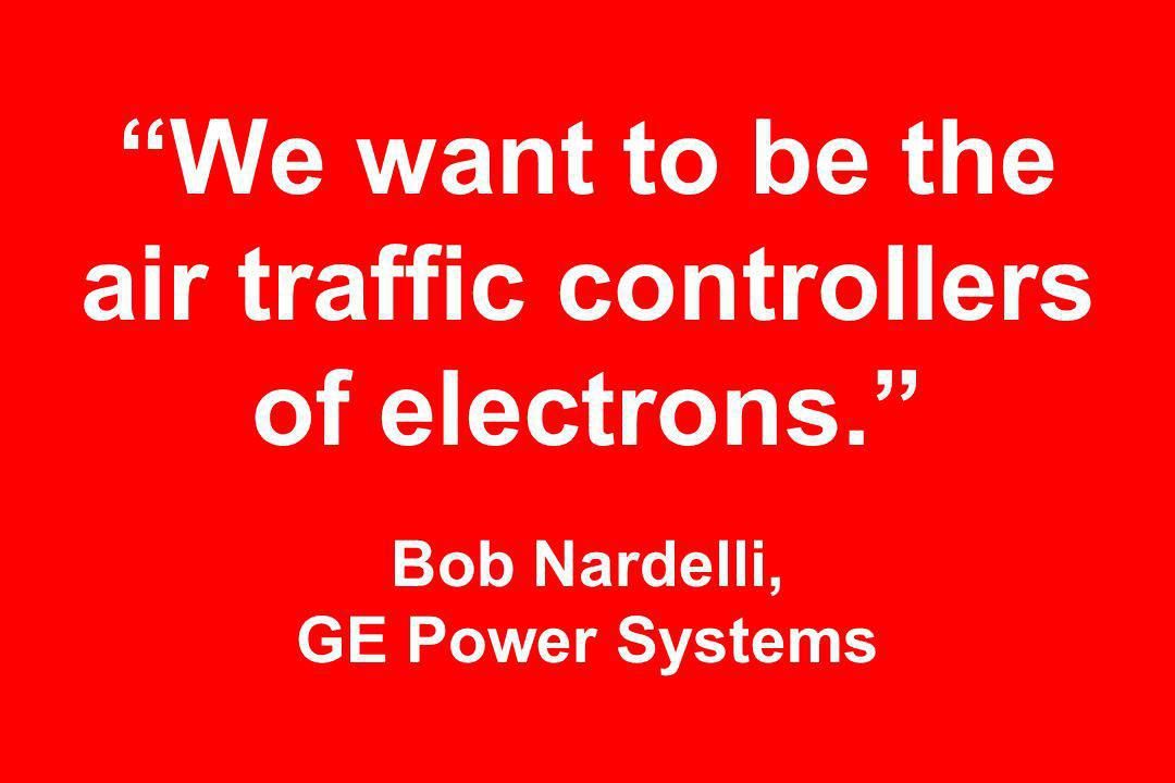 We want to be the air traffic controllers of electrons. Bob Nardelli, GE Power Systems