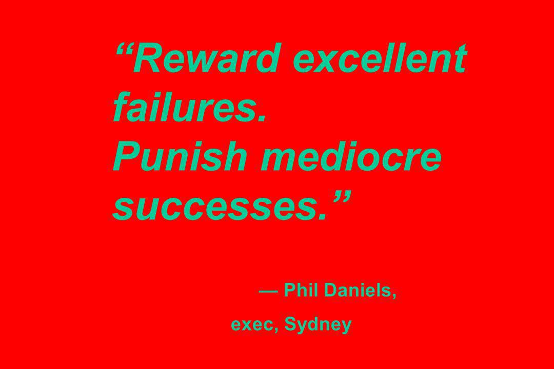 Reward excellent failures. Punish mediocre successes. Phil Daniels, exec, Sydney