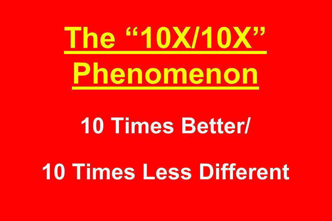 The 10X/10X Phenomenon 10 Times Better/ 10 Times Less Different