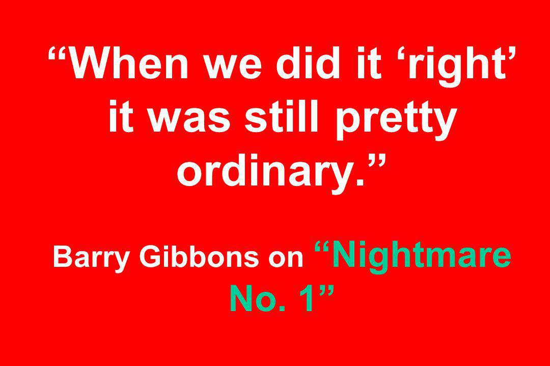 When we did it right it was still pretty ordinary. Barry Gibbons on Nightmare No. 1