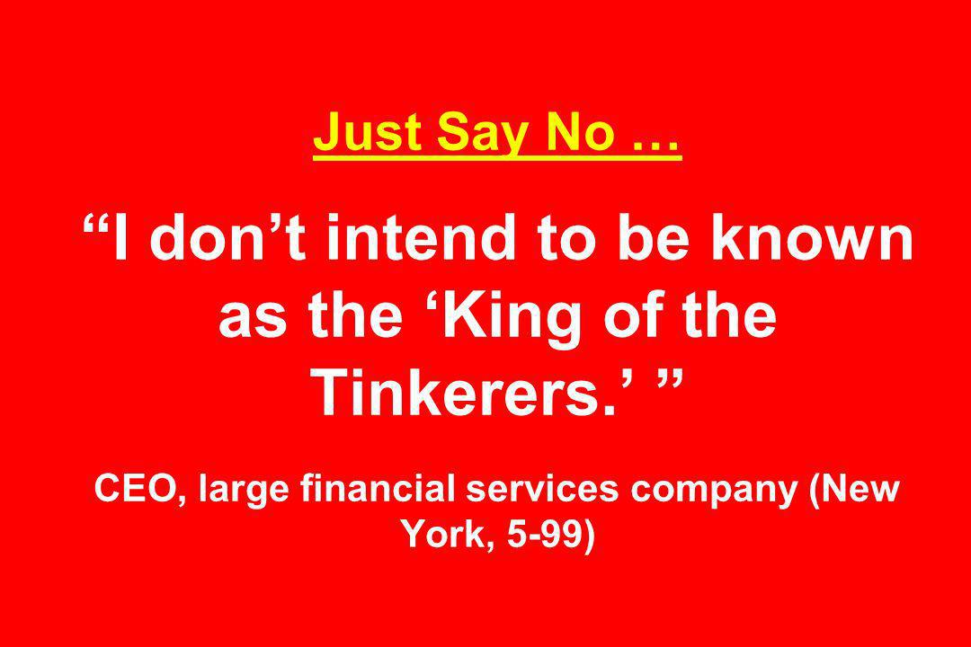 Just Say No … I dont intend to be known as the King of the Tinkerers.