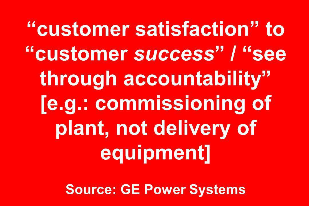 customer satisfaction to customer success / see through accountability [e.g.: commissioning of plant, not delivery of equipment] Source: GE Power Systems