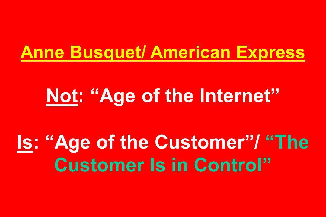 Anne Busquet/ American Express Not: Age of the Internet Is: Age of the Customer/ The Customer Is in Control