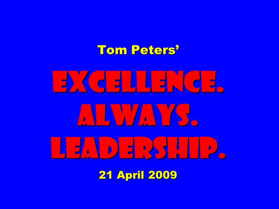 Tom Peters EXCELLENCE. ALWAYS. Leadership. 21 April 2009