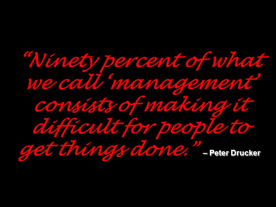 – Peter Drucker Ninety percent of what we call management consists of making it difficult for people to get things done. – Peter Drucker