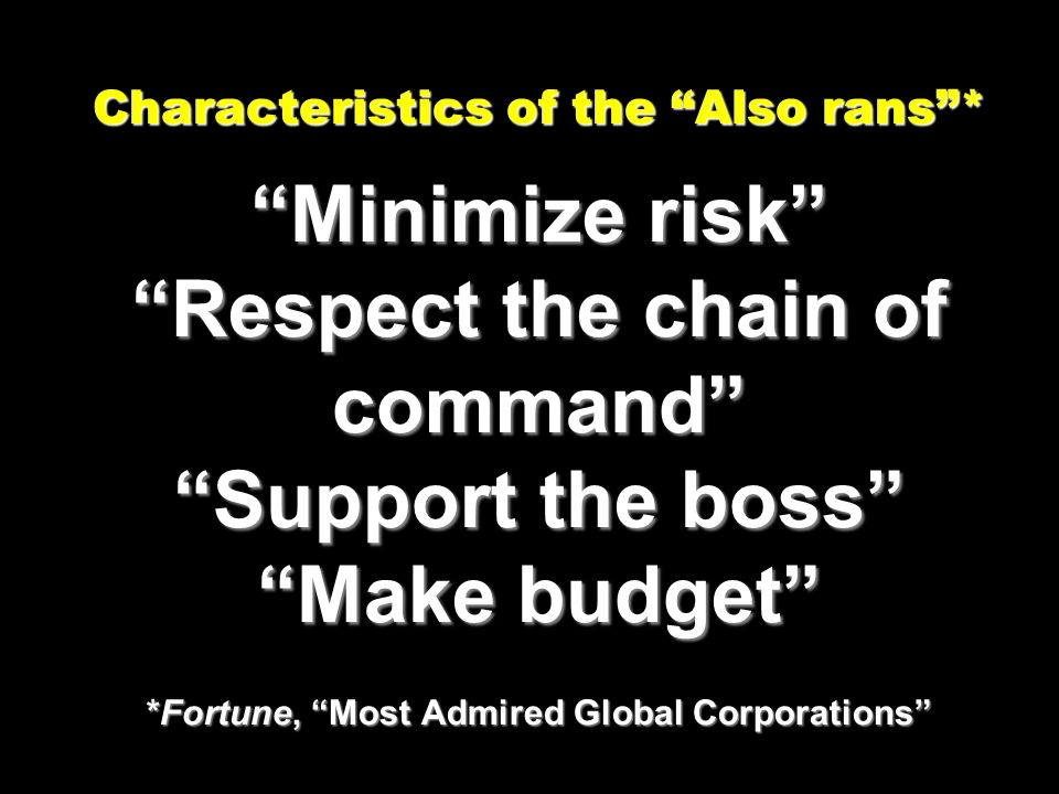 Characteristics of the Also rans* Minimize risk Respect the chain of command Support the boss Make budget *Fortune, Most Admired Global Corporations