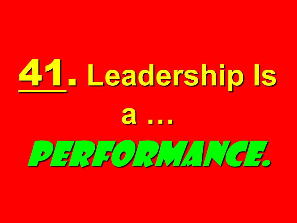41. Leadership Is a … Performance.