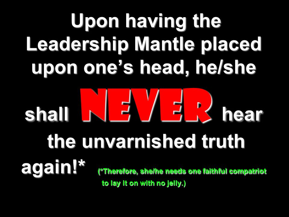 Upon having the Leadership Mantle placed upon ones head, he/she shall never hear the unvarnished truth again!* (*Therefore, she/he needs one faithful