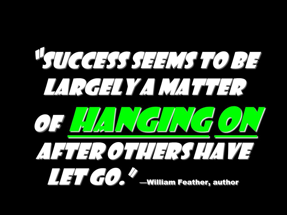 Success seems to be largely a matter of hanging on after others have let go. William Feather, author Success seems to be largely a matter of hanging o